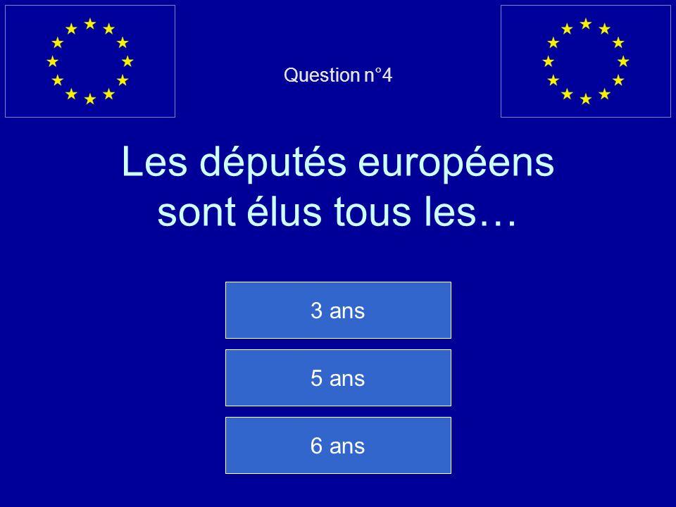 Question n°4 Les députés européens sont élus tous les… 3 ans 5 ans 6 ans