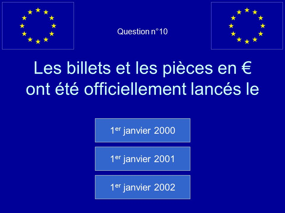 Question n°10 Les billets et les pièces en ont été officiellement lancés le 1 er janvier 2000 1 er janvier 2001 1 er janvier 2002
