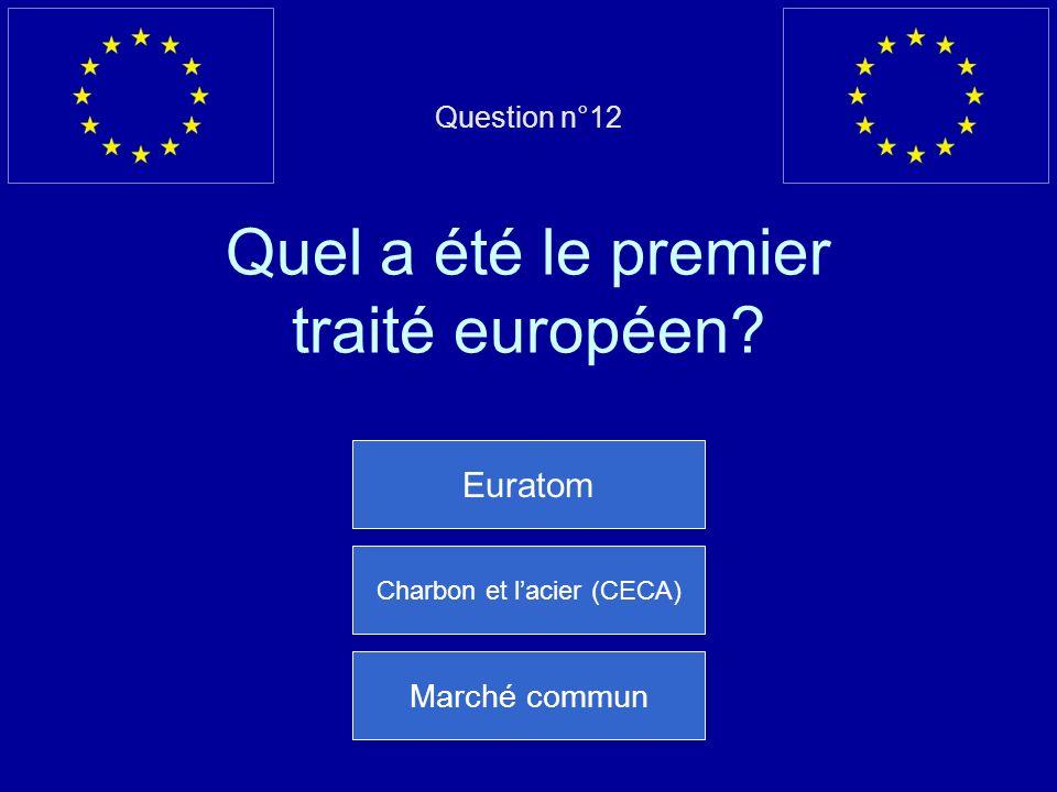Question n°12 Quel a été le premier traité européen? Euratom Charbon et lacier (CECA) Marché commun