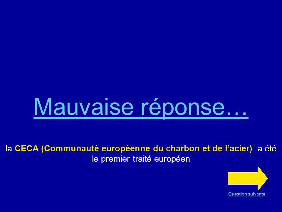 Mauvaise réponse… la CECA (Communauté européenne du charbon et de lacier) a été le premier traité européen Question suivante
