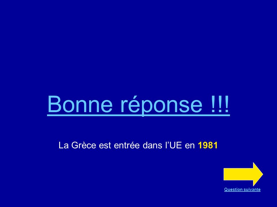 Bonne réponse !!! La Grèce est entrée dans lUE en 1981 Question suivante
