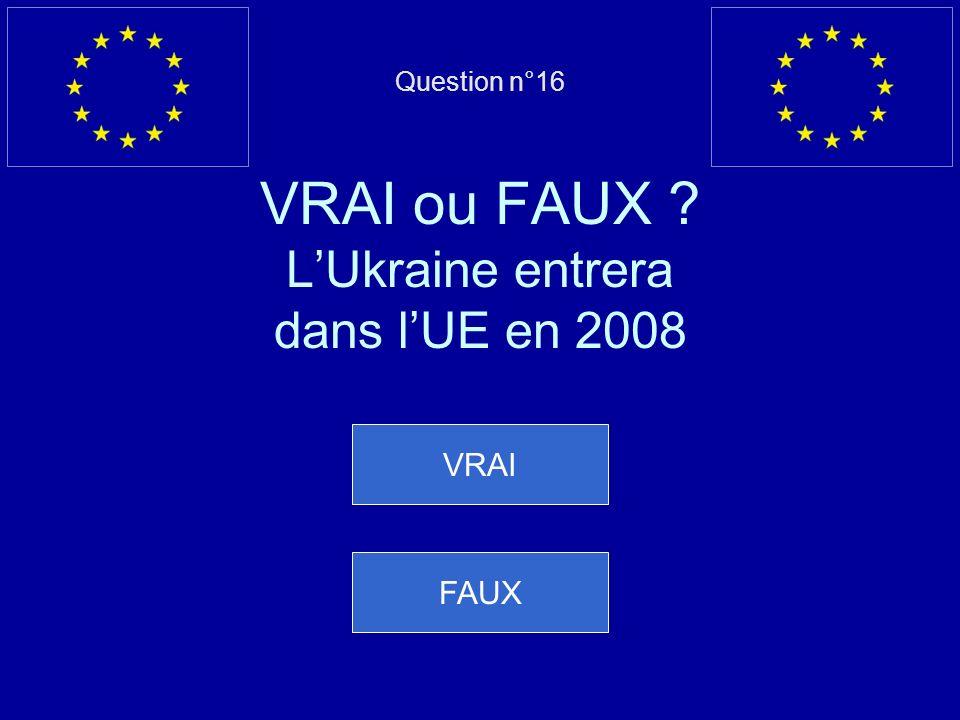 Question n°16 VRAI ou FAUX ? LUkraine entrera dans lUE en 2008 VRAI FAUX