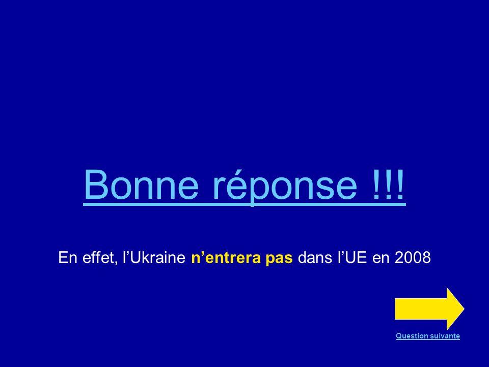 Bonne réponse !!! En effet, lUkraine nentrera pas dans lUE en 2008 Question suivante