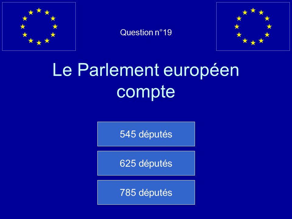 Question n°19 Le Parlement européen compte 545 députés 625 députés 785 députés