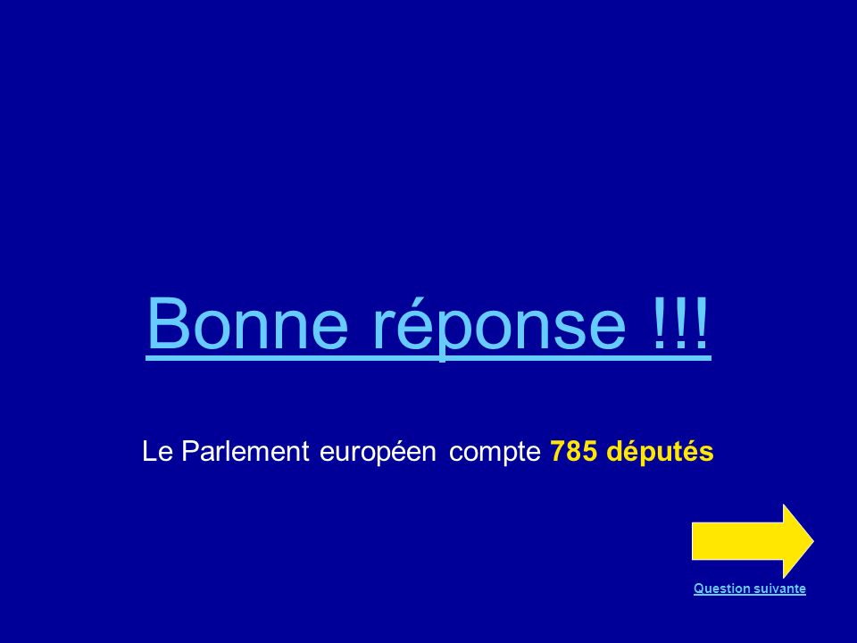 Bonne réponse !!! Le Parlement européen compte 785 députés Question suivante