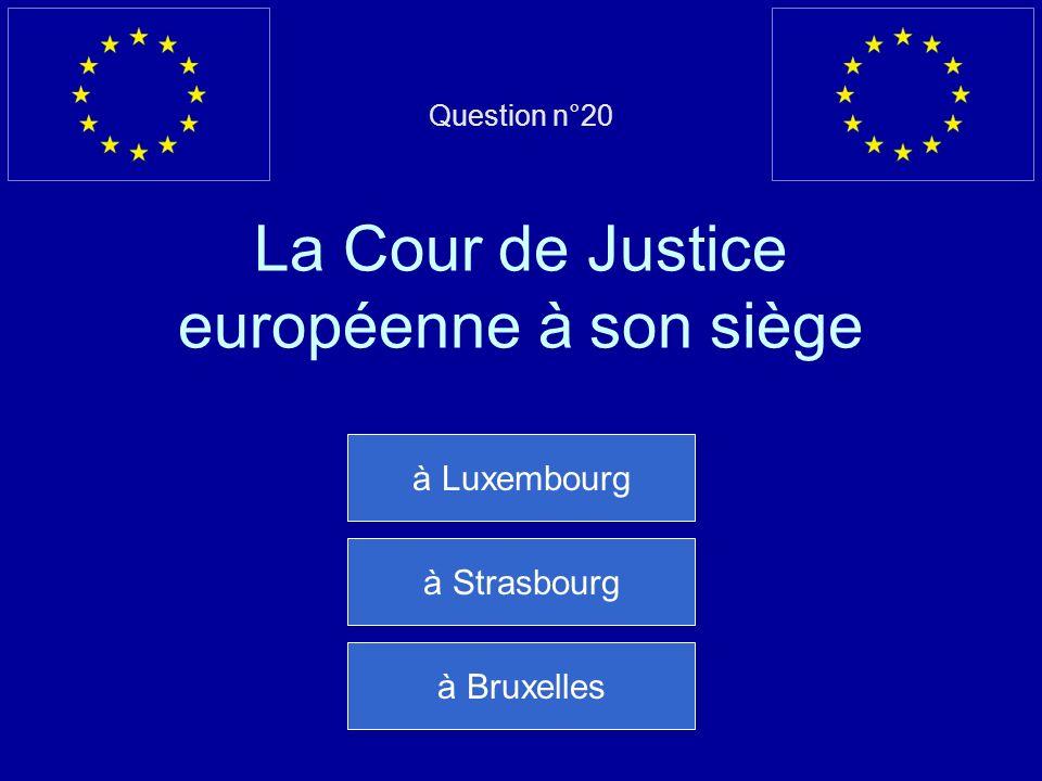 Question n°20 La Cour de Justice européenne à son siège à Luxembourg à Strasbourg à Bruxelles