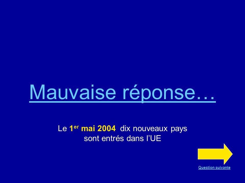 Mauvaise réponse… Le 1 er mai 2004 dix nouveaux pays sont entrés dans lUE Question suivante