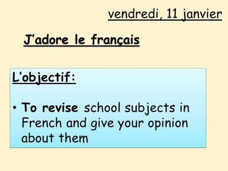 Vendredi, 11 janvier J'adore le français L'objectif: To revise school subjects in French and give your opinion about them L'objectif: To revise school.