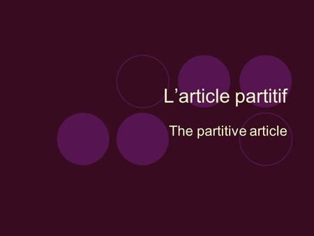 L'article partitif The partitive article To talk about food in French you will have to use the partitive article, which is translated as 'some' or 'any'