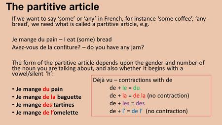 The partitive article If we want to say 'some' or 'any' in French, for instance 'some coffee', 'any bread', we need what is called a partitive article,