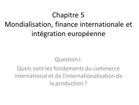 Chapitre 5 Mondialisation, finance internationale et intégration européenne Question I. Quels sont les fondements du commerce international et de l'internationalisation.