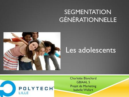 SEGMENTATION GÉNÉRATIONNELLE Les adolescents Charlotte Blanchard GBIAAL 5 Projet de Marketing Isabelle Wallart.