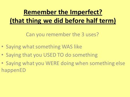 Remember the Imperfect? (that thing we did before half term) Can you remember the 3 uses? Saying what something WAS like Saying that you USED TO do something.
