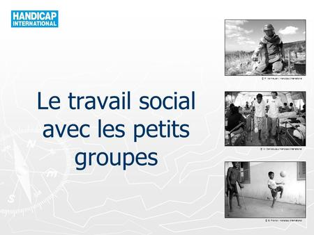 © P. Vermeulen / Handicap International © W. Daniels pour Handicap International © B. Franck / Handicap International Le travail social avec les petits.