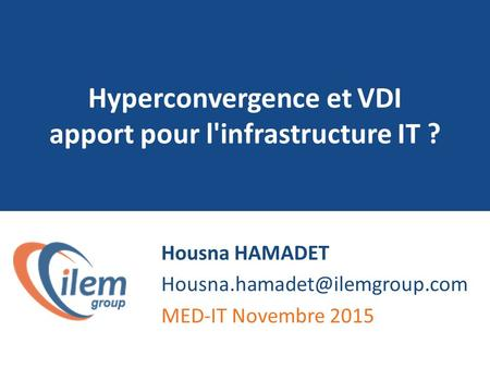 Hyperconvergence et VDI apport pour l'infrastructure IT ? Housna HAMADET MED-IT Novembre 2015.