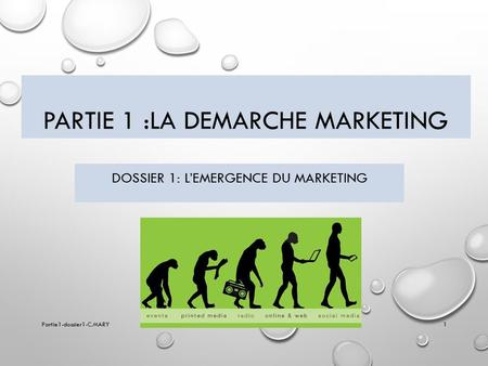 PARTIE 1 :LA DEMARCHE MARKETING DOSSIER 1: L'EMERGENCE DU MARKETING Partie1-dossier1-C.MARY1.