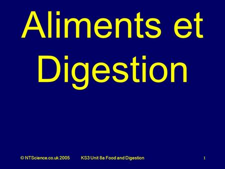 © NTScience.co.uk 2005KS3 Unit 8a Food and Digestion 1 Aliments et Digestion.