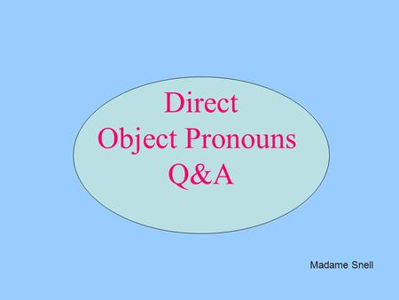Direct Object Pronouns Q&A Madame Snell. Subject Pronouns JE I TU you (sg/informal) NOUS we VOUS you (sg/formal and pl/informal or formal) IL him/it ELLE.
