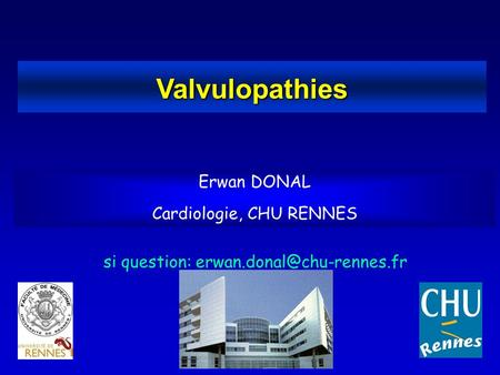 Valvulopathies Erwan DONAL Cardiologie, CHU RENNES si question: