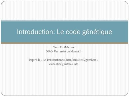 Nadia El-Mabrouk DIRO, Université de Montréal Inspiré de « An Introduction to Bioinformatics Algorithms » www. Bioalgorithms.info Introduction: Le code.