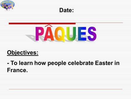 Date: Objectives: - To learn how people celebrate Easter in France.