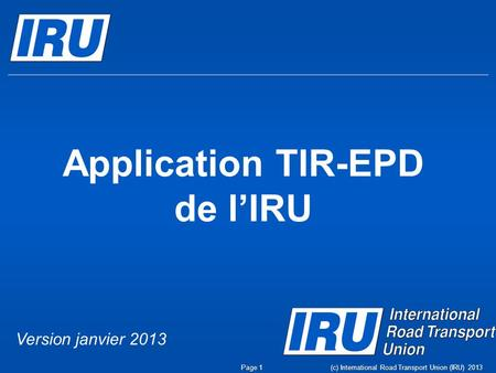 Application TIR-EPD de l'IRU Page 1(c) International Road Transport Union (IRU) 2013 Version janvier 2013.