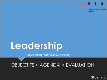 Leadership OBJECTIFS > AGENDA > EVALUATION Prof. P. Merlier /Arrayet /Brouyère/Wirth Slide no 1.
