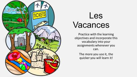 Les Vacances Practice with the learning objectives and incorporate this vocabulary into your assignments whenever you can. The more you use it, the quicker.