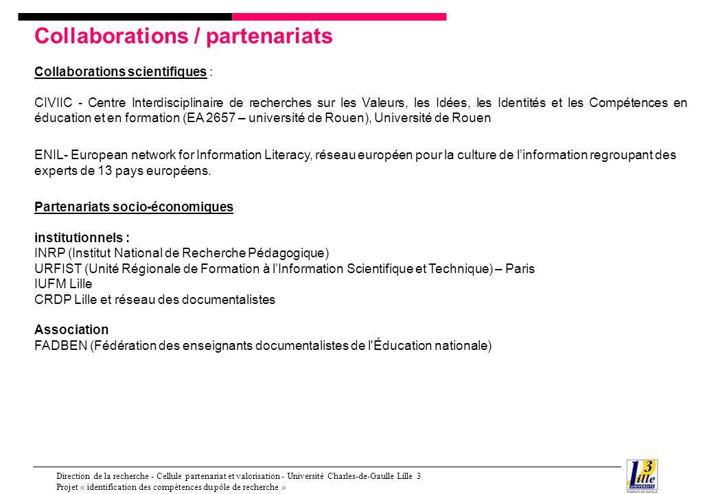 Direction de la recherche - Cellule partenariat et valorisation - Université Charles-de-Gaulle Lille 3 Projet « identification des compétences du pôle de recherche » Collaborations / partenariats Contrats de recherche [2003-2007] - ERTé : Modèles économiques et enjeux organisationnels des campus numériques – Laboratoires porteurs : CLERSE - université de Lille 1, GERICO, MSH Paris-Nord – LABSIC Villetaneuse, appel à projet ERTé Direction de la recherche MSU en mai 2002 – volet 4 « Lintégration des TIC dans lenseignement scolaire et supérieur – Campus numériques » [2004-2006] - Recherche : PCDAI : Pratiques Collectives Distribuées dApprentissage sur Internet - Co- élaboration socio-technique des communautés dapprentissage dans les dispositifs institutionnalisés de formation - appel à projet Usages dInternet en juin 2003 par le MENRT.