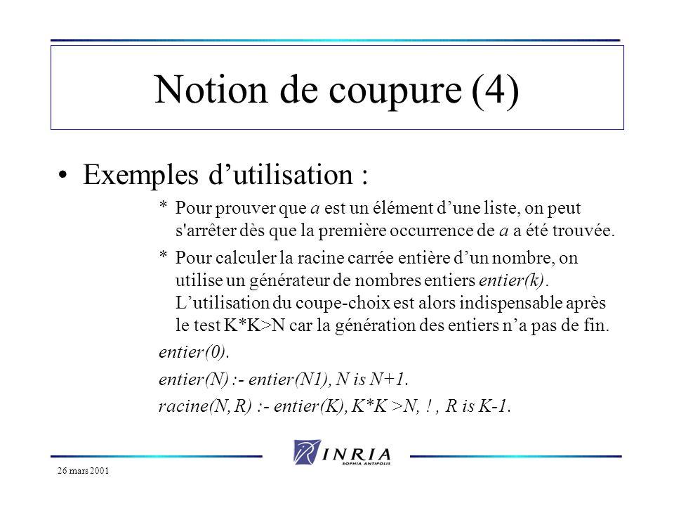 26 mars 2001 Notion de coupure (5) Repeat et fail : *Le prédicat fail/0 est un prédicat qui nest jamais démontrable, il provoque donc un échec de la démonstration où il figure.