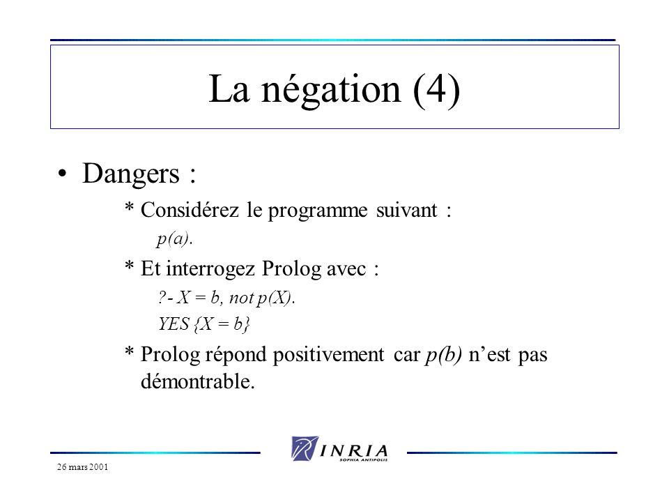26 mars 2001 La négation (5) *Par contre, interrogez le avec : ?- not p(X), X=b.