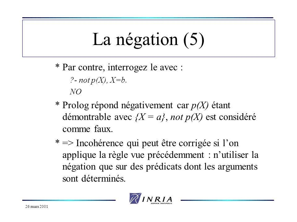 26 mars 2001 La négation (6) Le coupe-choix et la négation : not P :- call(P), !, fail.