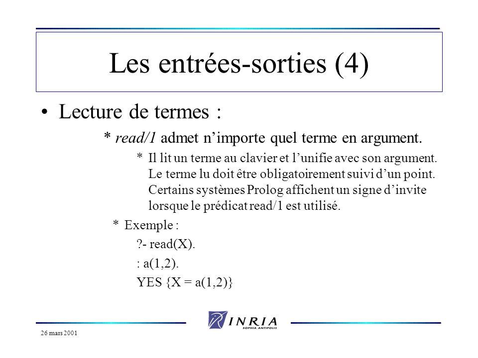 26 mars 2001 Les entrées-sorties (5) Autre exemple : calculateur :- repeat, (*boucle*) read(X), (*lecture expression*) eval(X,Y), (*évaluation*) write(Y), nl, (*affichage*) Y = fin, !.