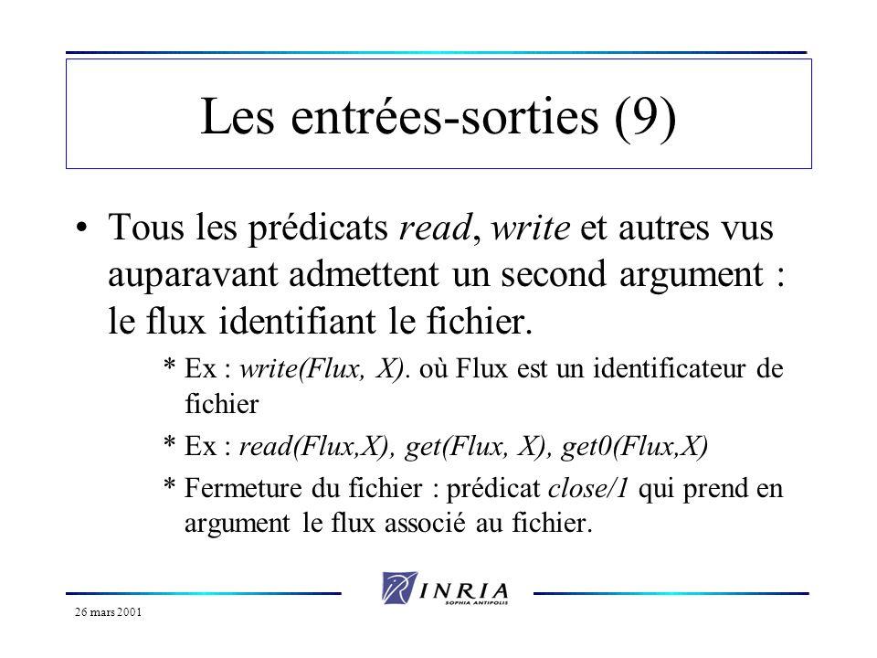 26 mars 2001 Les entrées-sorties (fin) Exemple dutilisation ecrire(T) :- open( a.prl, append, Flux), (*ouverture*) write(Flux, T), nl(Flux), (*écriture*) close(Flux).