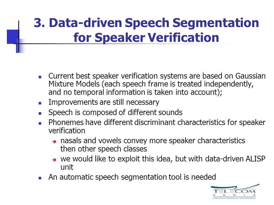 3.1 Advantages and disadvantages of the speech segmentation step Problems: Need of an automatic speech segmentation tool Speaker modeling per speech classes => more data needed More classes => more complicated systems Advantages Possibility to use it in combination with a dialogue based systems Text-prompted speaker verification Better accuracy if enough speech data available