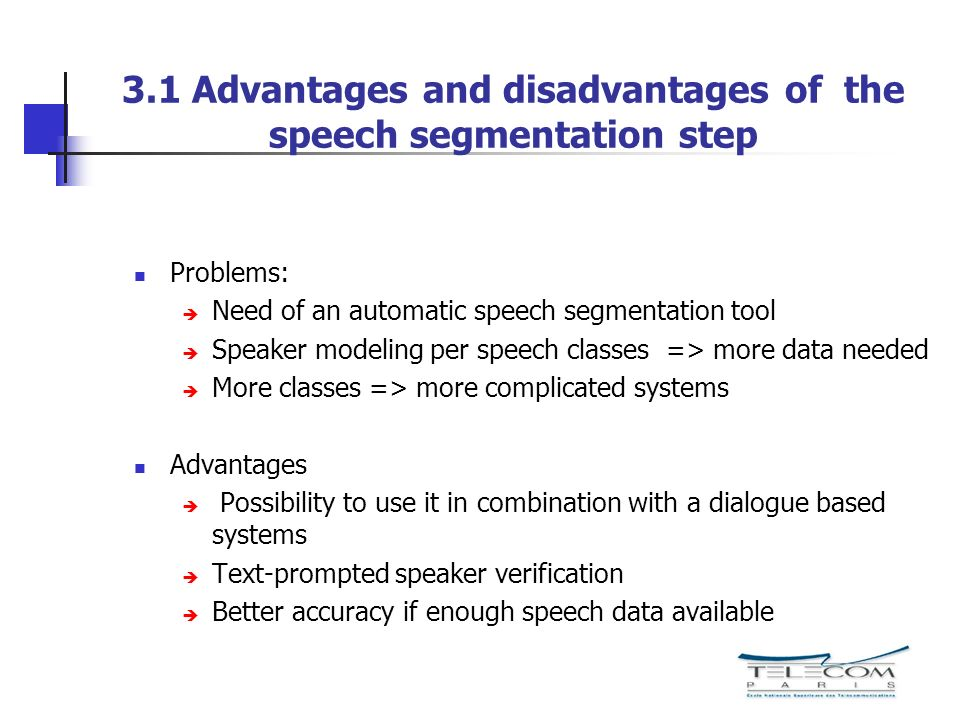 3.2 Proposed system: ALISP based Segmental Speaker Verification using DTW Speaker specific information is extracted from the : ALISP based speech segments = > Client Dictionary Non-speaker (world speakers) : ALISP based speech segments => World Dictionary Dynamic Time Warping (DTW) was already used for speaker verification, but in a text-dependent mode comparison of two speech data with a similar linguistic content the DTW distance measure between two speech segments conveys some speaker specific characteristics Originality: use DTW in text-independent mode The speech data are first segmented in ALISP classes, in order to remove the linguistic variability Measure the distances among speaker and non-speaker speech segments