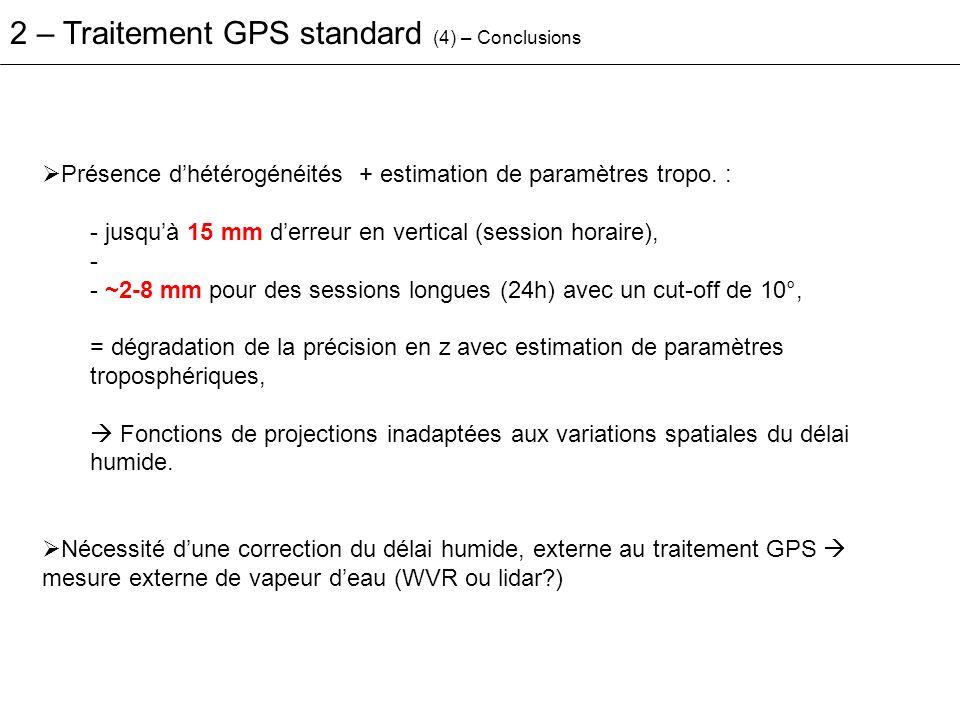 Correction a priori ou précise du délai hydrostatique (ZWD) + Correction externe du délai humide (SWD) par un instrument de mesure de la vapeur deau 2 – Traitement GPS avec correction externe du délai Précisions de positionnement (altitude), sur des cas favorables: - 2.6 mm rms (50 km) [Ware et al., 1993], - 5 mm de répétabilité (180 km) [Glaus et al., 1995], - 1.2 mm rms (43 km) [Alber et al., 1997].