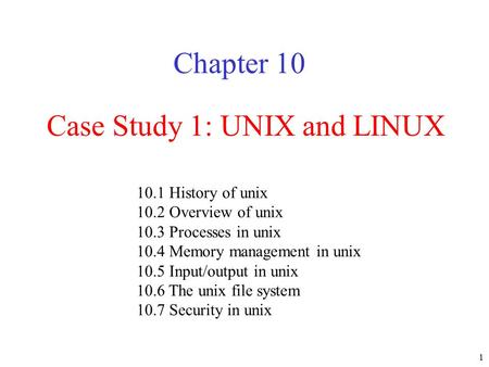 1 Case Study 1: UNIX and LINUX Chapter History of unix 10.2 Overview of unix 10.3 Processes in unix 10.4 Memory management in unix 10.5 Input/output.