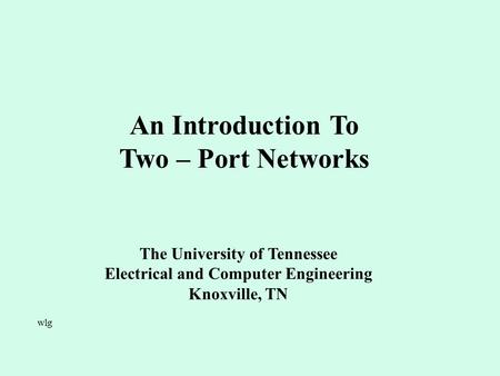 An Introduction To Two – Port Networks The University of Tennessee Electrical and Computer Engineering Knoxville, TN wlg.
