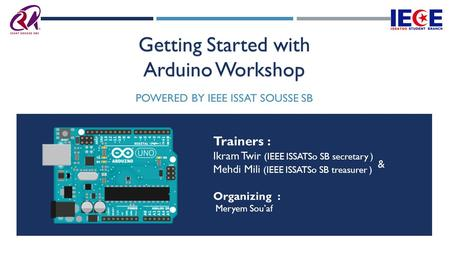 Getting Started with Arduino Workshop POWERED BY IEEE ISSAT SOUSSE SB Trainers : Ikram Twir (IEEE ISSATSo SB secretary ) Mehdi Mili (IEEE ISSATSo SB treasurer.