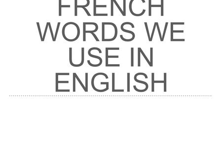 FRENCH WORDS WE USE IN ENGLISH.
