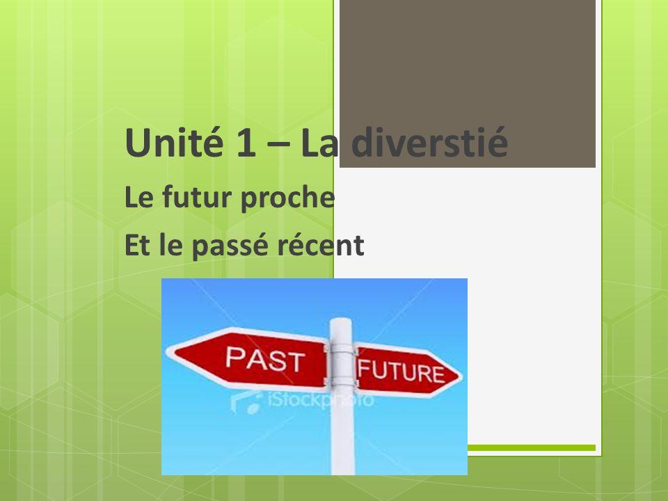 Unité 1 – La diverstié Le futur proche Et le passé récent