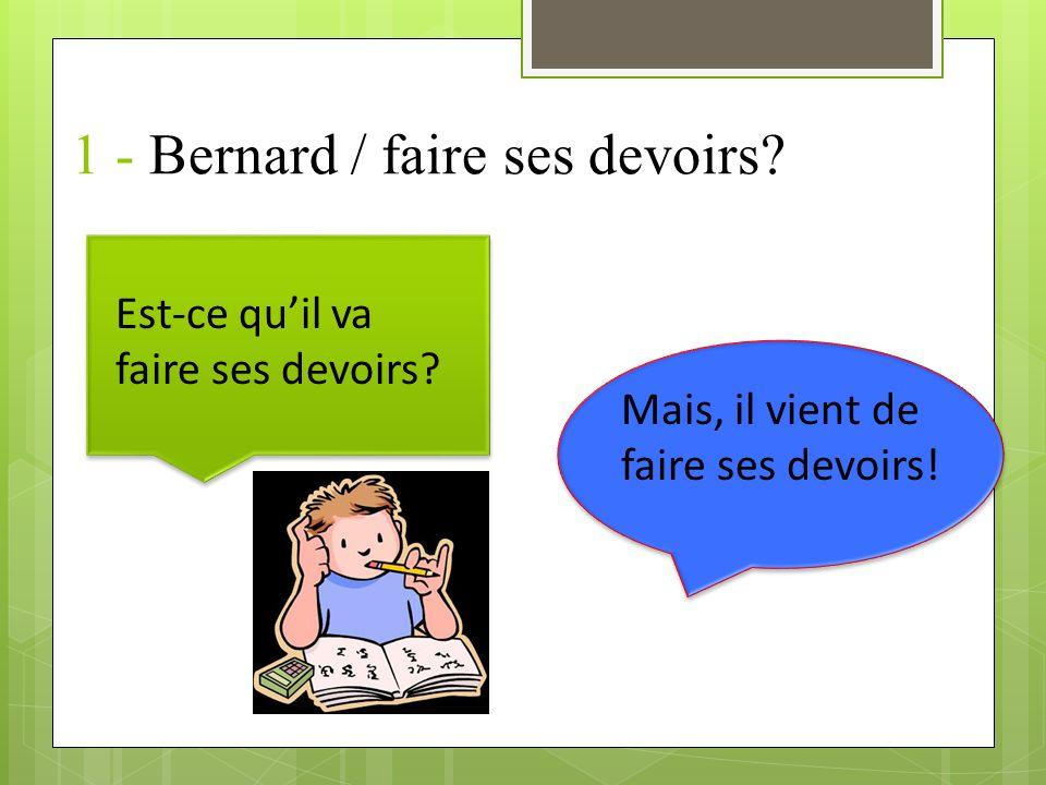 1 - Bernard / faire ses devoirs.Est-ce quil va faire ses devoirs.