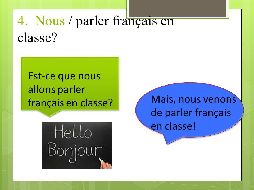 4.Nous / parler français en classe. Est-ce que nous allons parler français en classe.