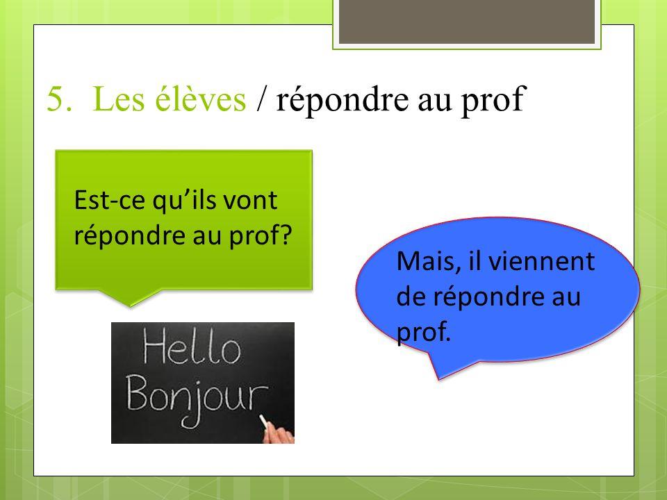 5.Les élèves / répondre au prof Est-ce quils vont répondre au prof.