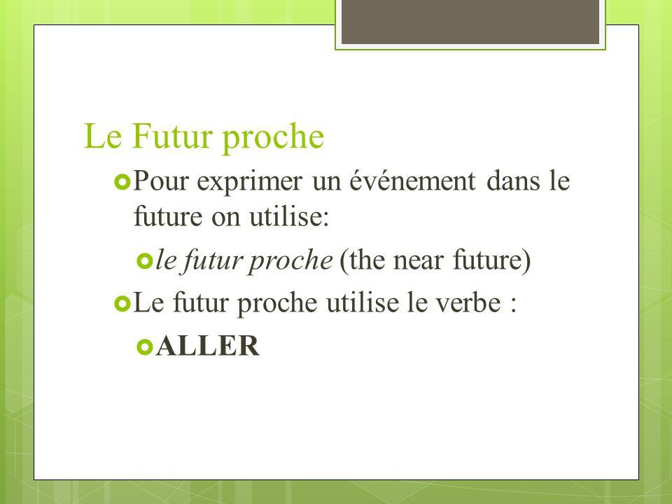 Le Futur proche Pour exprimer un événement dans le future on utilise: le futur proche (the near future) Le futur proche utilise le verbe : ALLER