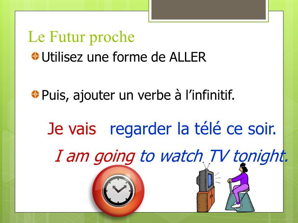 Le Futur proche Je vais Utilisez une forme de ALLER Puis, ajouter un verbe à linfinitif.