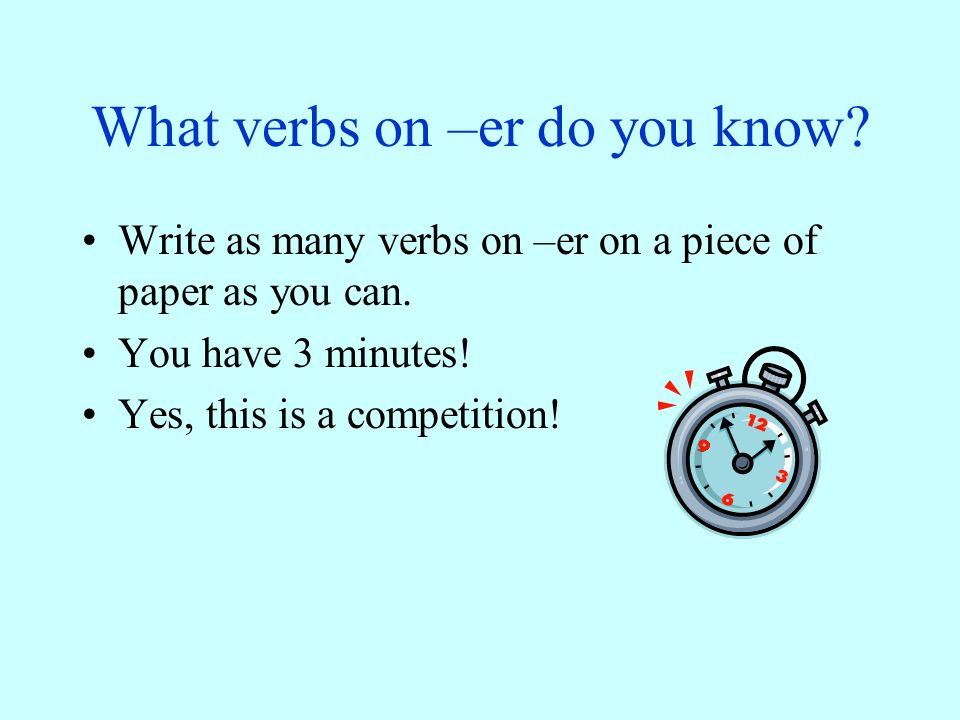 What verbs on –er do you know.Write as many verbs on –er on a piece of paper as you can.