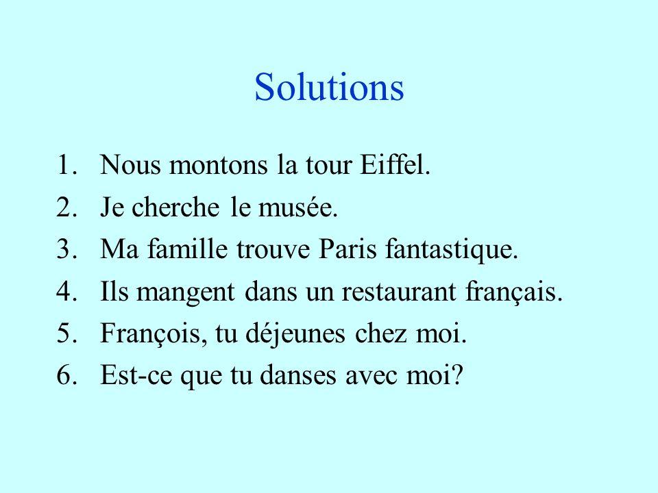 Solutions 1.Nous montons la tour Eiffel.2.Je cherche le musée.