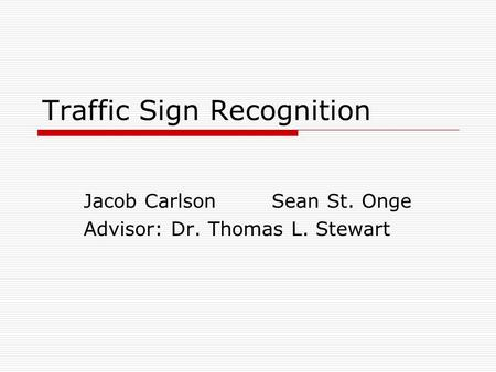 Traffic Sign Recognition Jacob Carlson Sean St. Onge Advisor: Dr. Thomas L. Stewart.